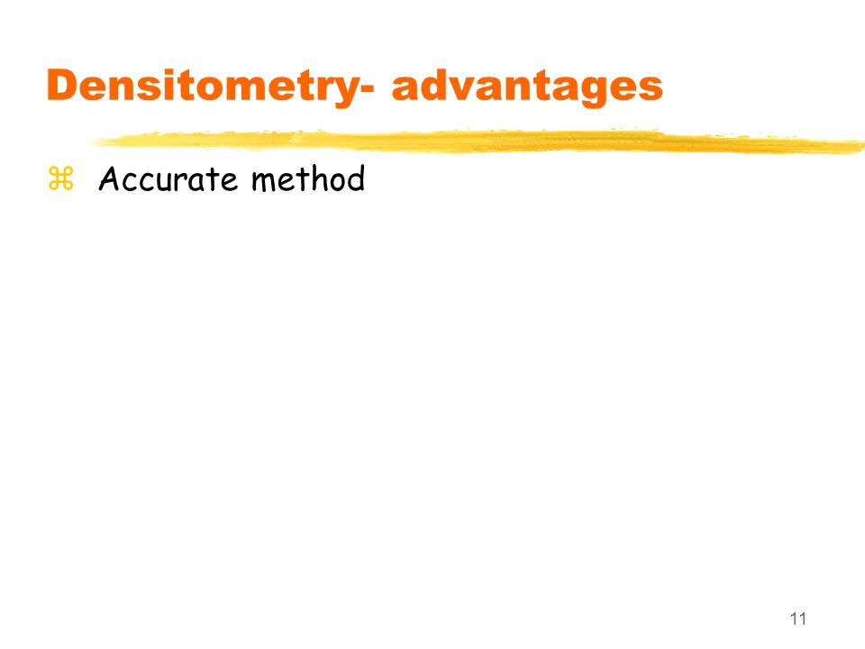 11 Densitometry- advantages zAccurate method