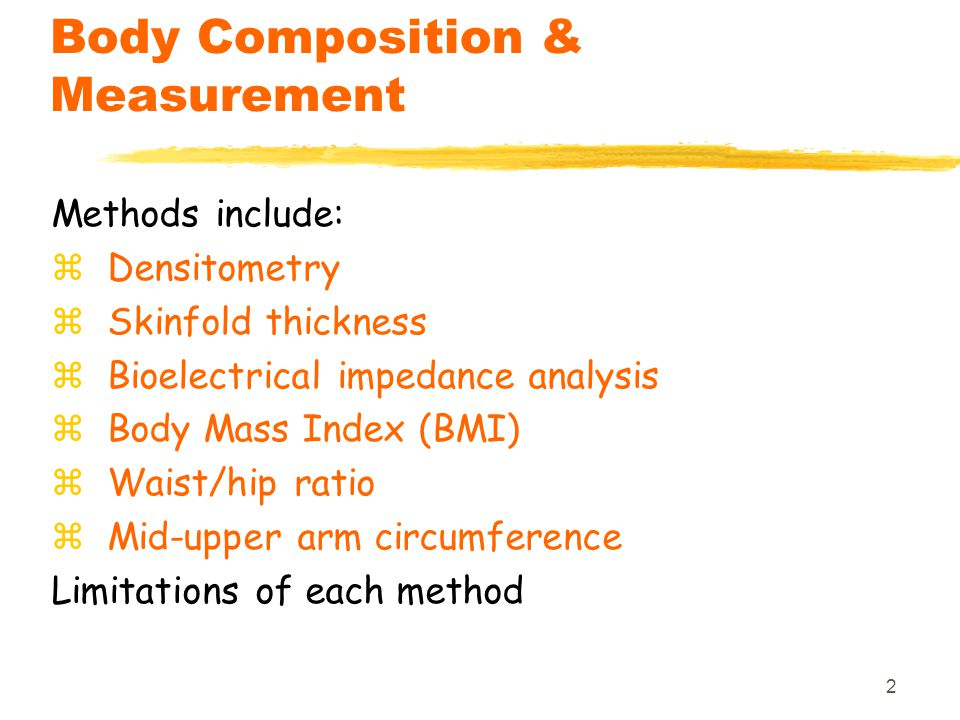 2 Body Composition & Measurement Methods include: zDensitometry zSkinfold thickness zBioelectrical impedance analysis zBody Mass Index (BMI) zWaist/hi