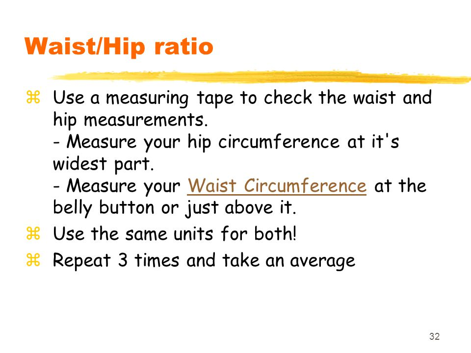 32 Waist/Hip ratio zUse a measuring tape to check the waist and hip measurements. - Measure your hip circumference at it's widest part. - Measure your