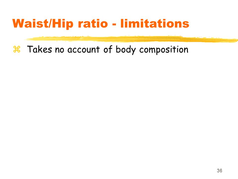 36 Waist/Hip ratio - limitations zTakes no account of body composition
