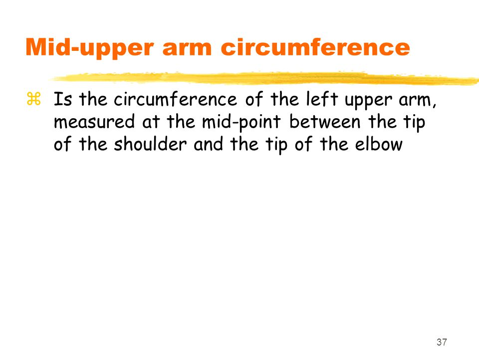 37 Mid-upper arm circumference zIs the circumference of the left upper arm, measured at the mid-point between the tip of the shoulder and the tip of t
