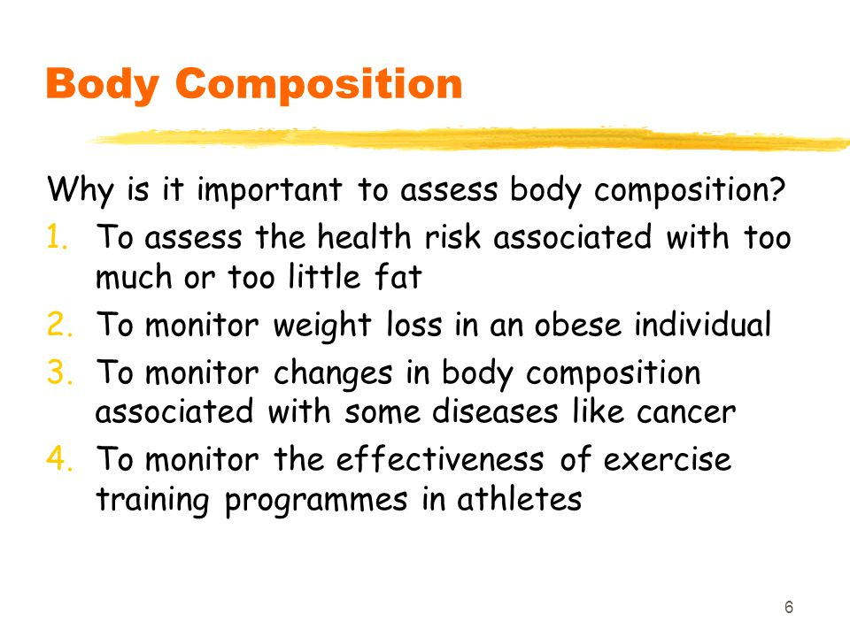 6 Body Composition Why is it important to assess body composition? 1.To assess the health risk associated with too much or too little fat 2.To monitor