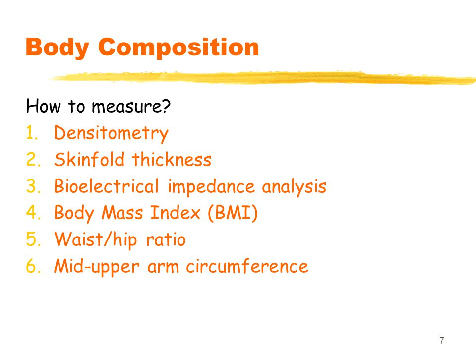 7 Body Composition How to measure? 1.Densitometry 2.Skinfold thickness 3.Bioelectrical impedance analysis 4.Body Mass Index (BMI) 5.Waist/hip ratio 6.