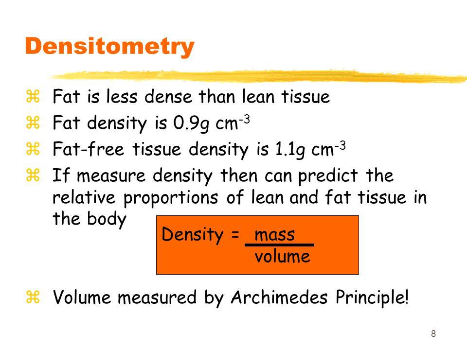 8 Densitometry zFat is less dense than lean tissue zFat density is 0.9g cm -3 zFat-free tissue density is 1.1g cm -3 zIf measure density then can pred