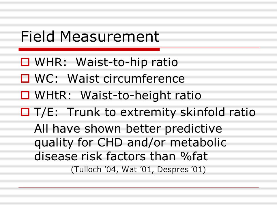 Field Measurement  WHR: Waist-to-hip ratio  WC: Waist circumference  WHtR: Waist-to-height ratio  T/E: Trunk to extremity skinfold ratio All have