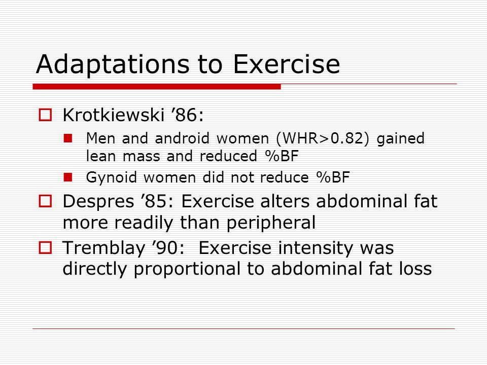 Adaptations to Exercise  Krotkiewski '86: Men and android women (WHR>0.82) gained lean mass and reduced %BF Gynoid women did not reduce %BF  Despres '85: Exercise alters abdominal fat more readily than peripheral  Tremblay '90: Exercise intensity was directly proportional to abdominal fat loss