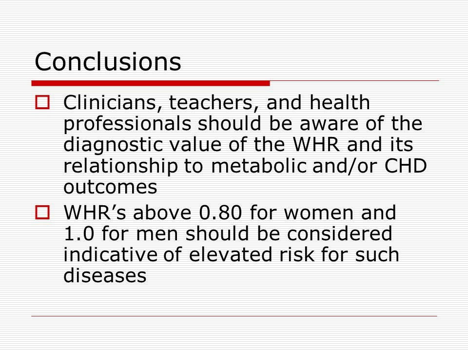 Conclusions  Clinicians, teachers, and health professionals should be aware of the diagnostic value of the WHR and its relationship to metabolic and/or CHD outcomes  WHR's above 0.80 for women and 1.0 for men should be considered indicative of elevated risk for such diseases