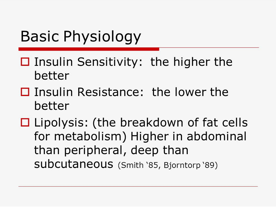Basic Physiology  Insulin Sensitivity: the higher the better  Insulin Resistance: the lower the better  Lipolysis: (the breakdown of fat cells for metabolism) Higher in abdominal than peripheral, deep than subcutaneous (Smith '85, Bjorntorp '89)
