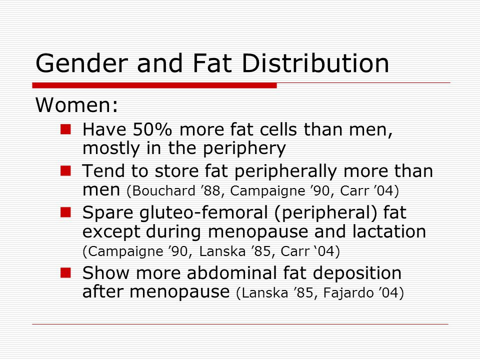 Gender and Fat Distribution Women: Have 50% more fat cells than men, mostly in the periphery Tend to store fat peripherally more than men (Bouchard '88, Campaigne '90, Carr '04) Spare gluteo-femoral (peripheral) fat except during menopause and lactation (Campaigne '90, Lanska '85, Carr '04) Show more abdominal fat deposition after menopause (Lanska '85, Fajardo '04)