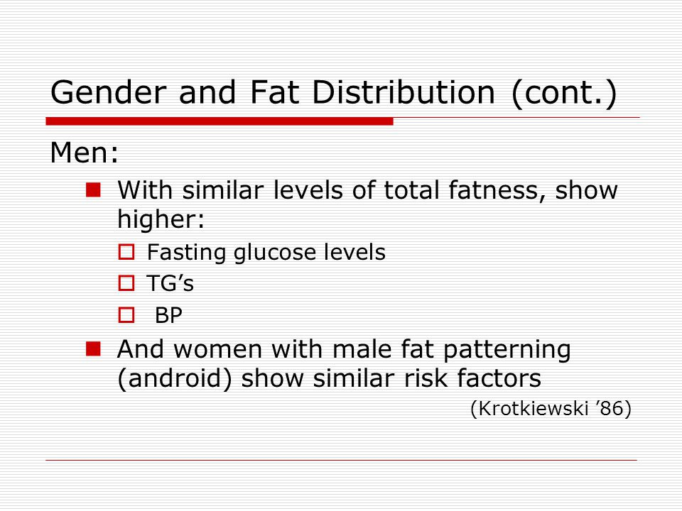 Gender and Fat Distribution (cont.) Men: With similar levels of total fatness, show higher:  Fasting glucose levels  TG's  BP And women with male f
