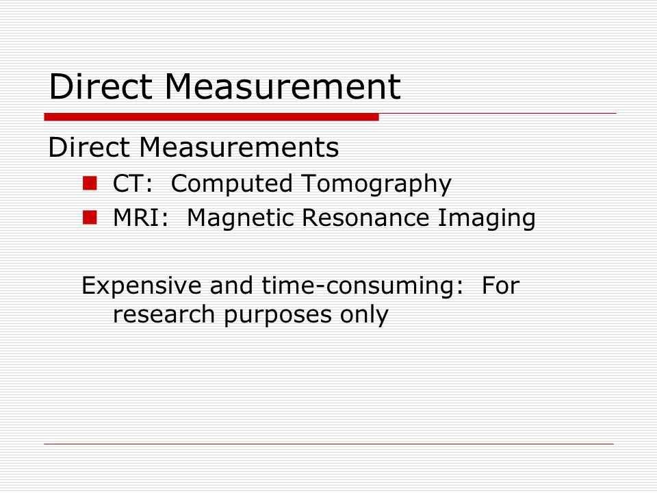Direct Measurement Direct Measurements CT: Computed Tomography MRI: Magnetic Resonance Imaging Expensive and time-consuming: For research purposes only