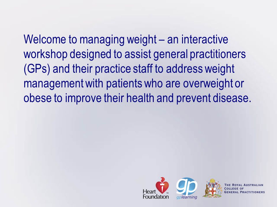 Welcome to managing weight – an interactive workshop designed to assist general practitioners (GPs) and their practice staff to address weight managem