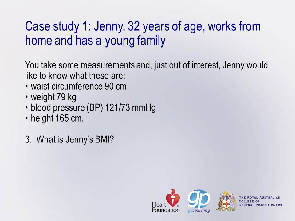 Case study 1: Jenny, 32 years of age, works from home and has a young family You take some measurements and, just out of interest, Jenny would like to