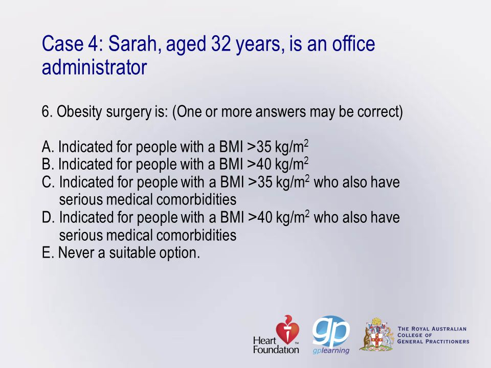 Case 4: Sarah, aged 32 years, is an office administrator 6. Obesity surgery is: (One or more answers may be correct) A. Indicated for people with a BM