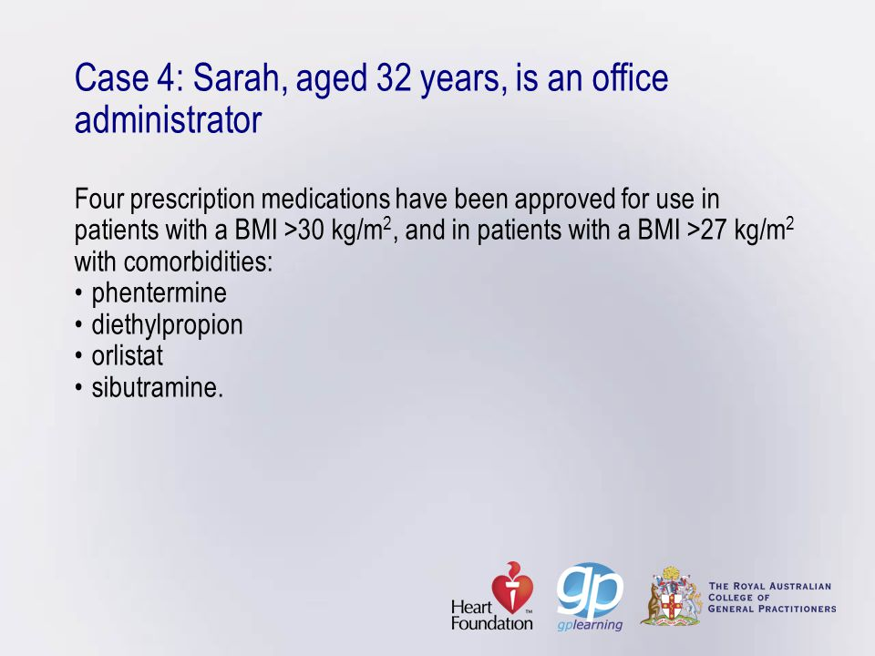 Case 4: Sarah, aged 32 years, is an office administrator Four prescription medications have been approved for use in patients with a BMI >30 kg/m 2, a