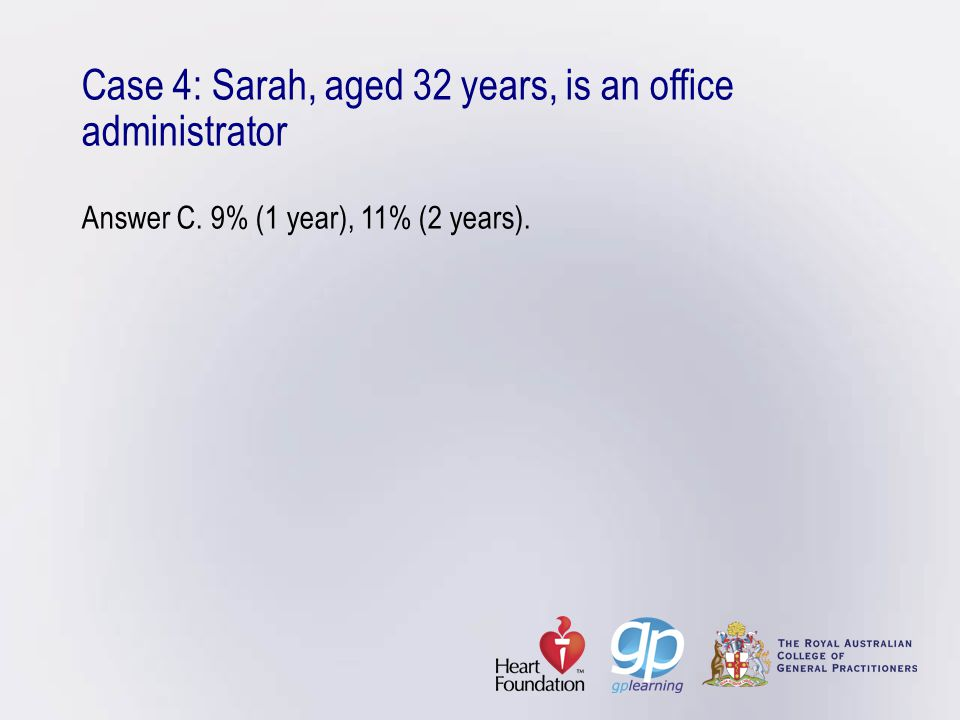 Case 4: Sarah, aged 32 years, is an office administrator Answer C. 9% (1 year), 11% (2 years).