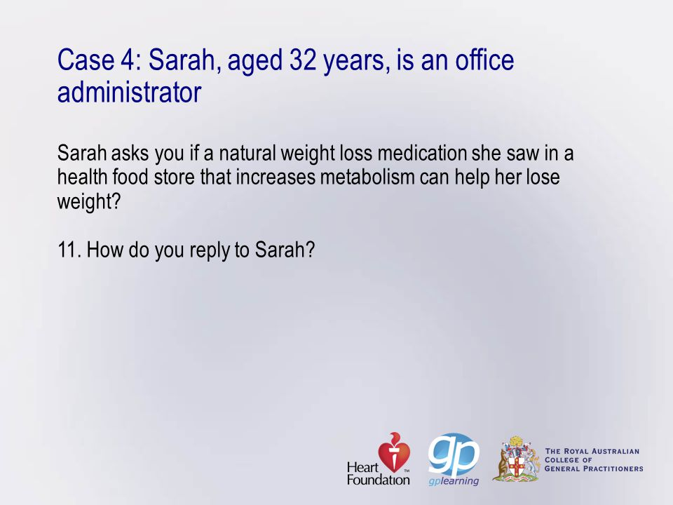 Case 4: Sarah, aged 32 years, is an office administrator Sarah asks you if a natural weight loss medication she saw in a health food store that increa