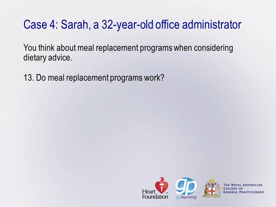 Case 4: Sarah, a 32-year-old office administrator You think about meal replacement programs when considering dietary advice. 13. Do meal replacement p