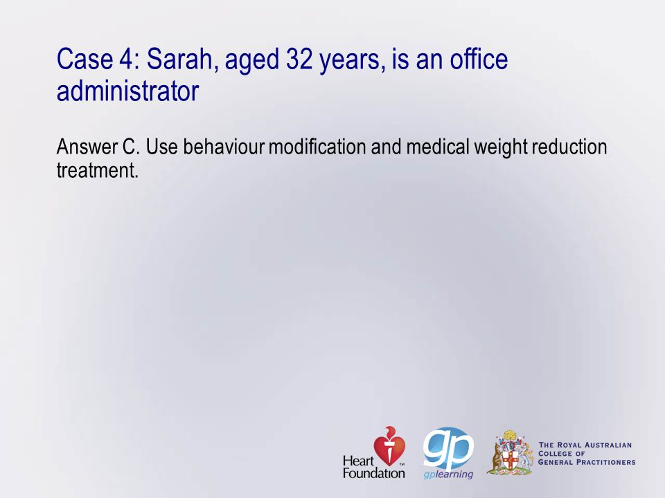 Case 4: Sarah, aged 32 years, is an office administrator Answer C. Use behaviour modification and medical weight reduction treatment.