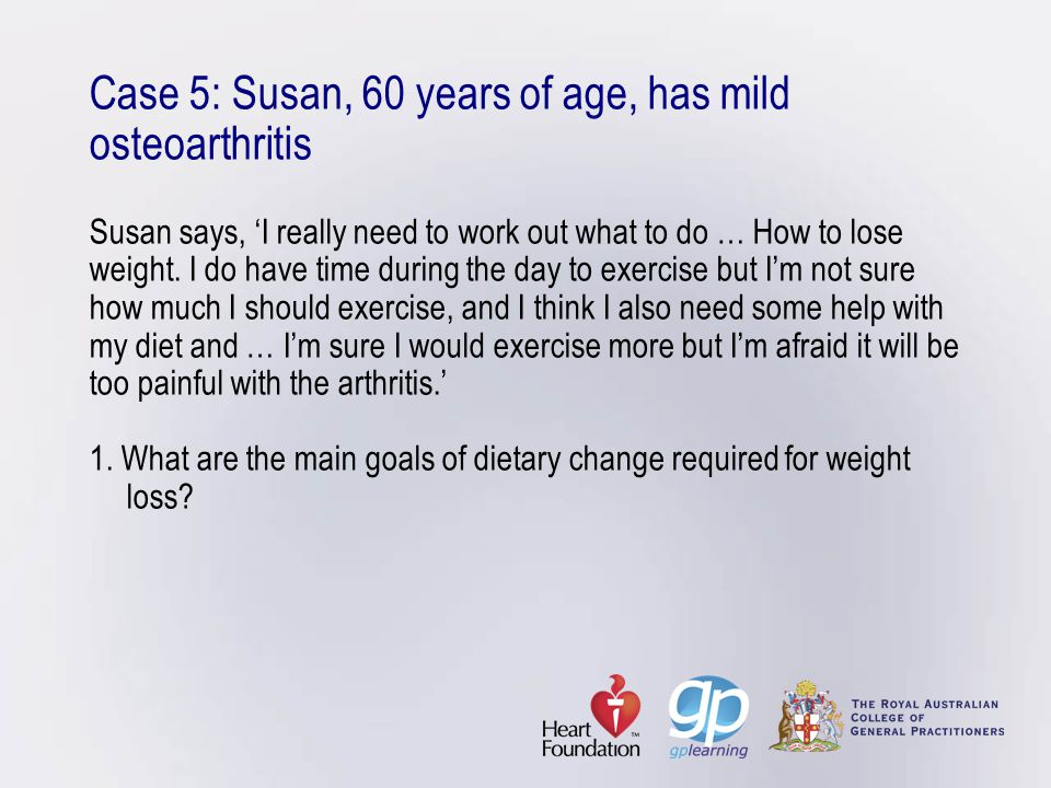 Case 5: Susan, 60 years of age, has mild osteoarthritis Susan says, 'I really need to work out what to do … How to lose weight. I do have time during