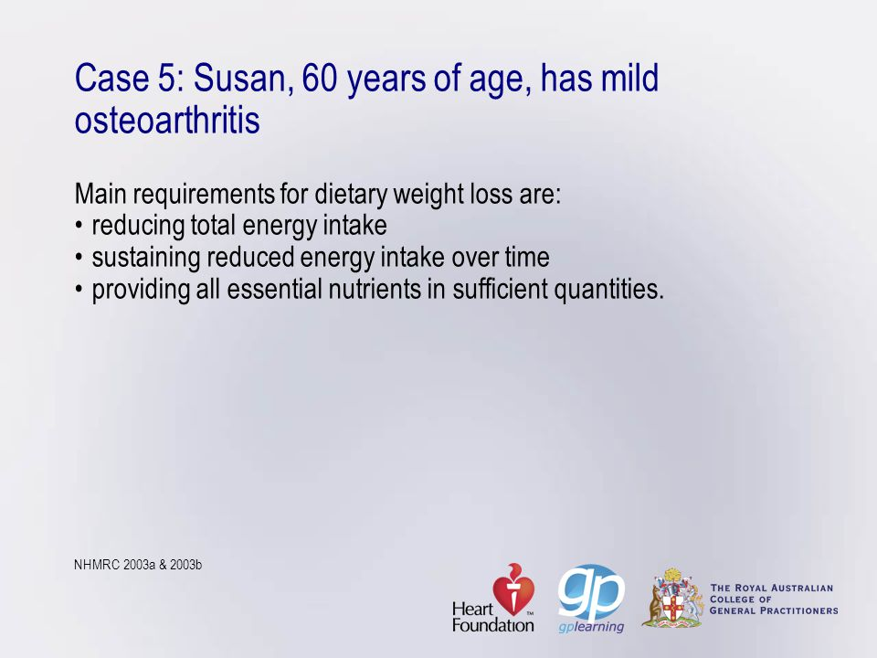 Case 5: Susan, 60 years of age, has mild osteoarthritis Main requirements for dietary weight loss are:reducing total energy intakesustaining reduced e