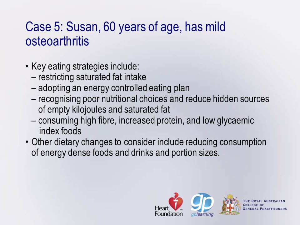 Case 5: Susan, 60 years of age, has mild osteoarthritisKey eating strategies include: – restricting saturated fat intake – adopting an energy controll