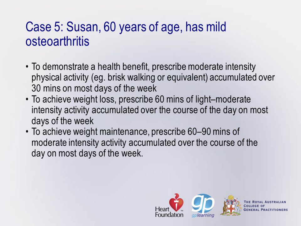 Case 5: Susan, 60 years of age, has mild osteoarthritisTo demonstrate a health benefit, prescribe moderate intensity physical activity (eg. brisk walk