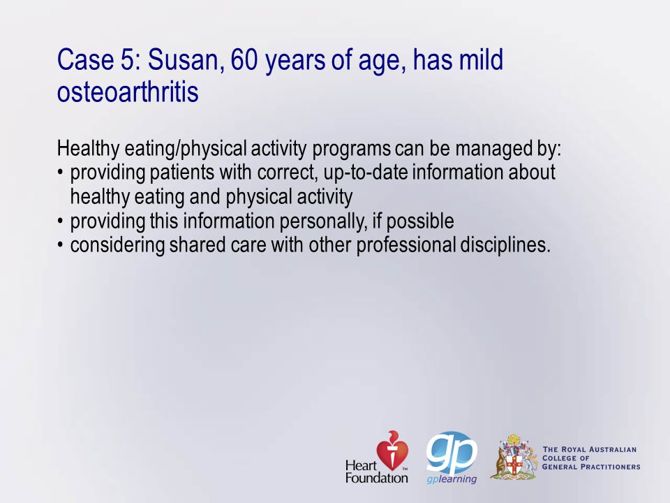 Case 5: Susan, 60 years of age, has mild osteoarthritis Healthy eating/physical activity programs can be managed by:providing patients with correct, u