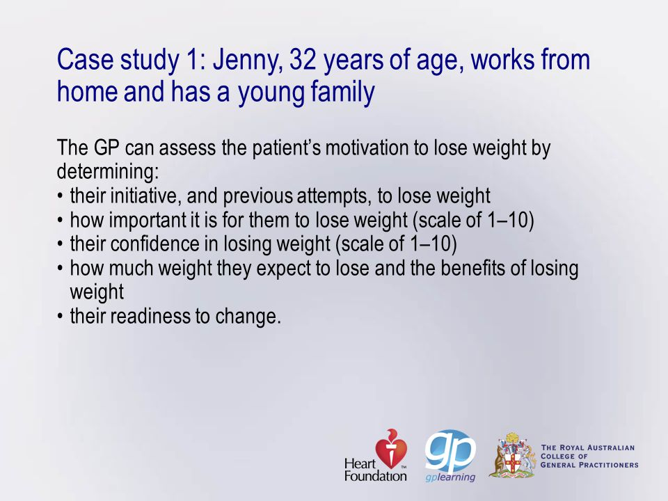 Case study 1: Jenny, 32 years of age, works from home and has a young family The GP can assess the patient's motivation to lose weight by determining: