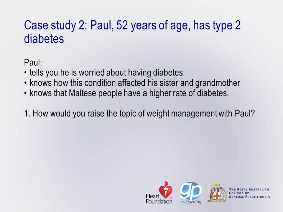 Case study 2: Paul, 52 years of age, has type 2 diabetes Paul:tells you he is worried about having diabetesknows how this condition affected his siste