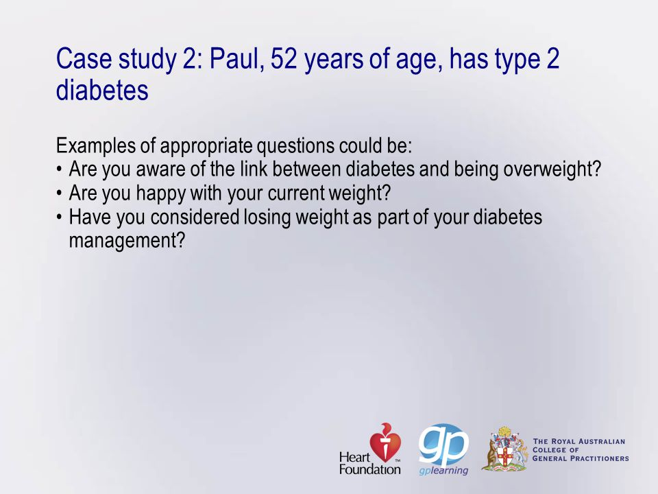 Case study 2: Paul, 52 years of age, has type 2 diabetes Examples of appropriate questions could be:Are you aware of the link between diabetes and bei