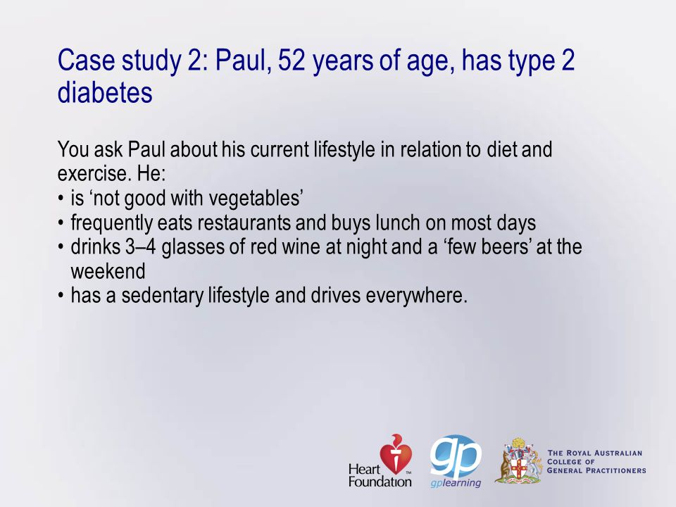 Case study 2: Paul, 52 years of age, has type 2 diabetes You ask Paul about his current lifestyle in relation to diet and exercise. He:is 'not good wi