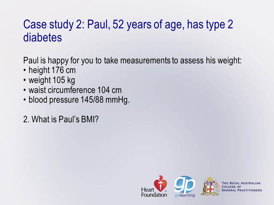 Case study 2: Paul, 52 years of age, has type 2 diabetes Paul is happy for you to take measurements to assess his weight:height 176 cmweight 105 kgwai