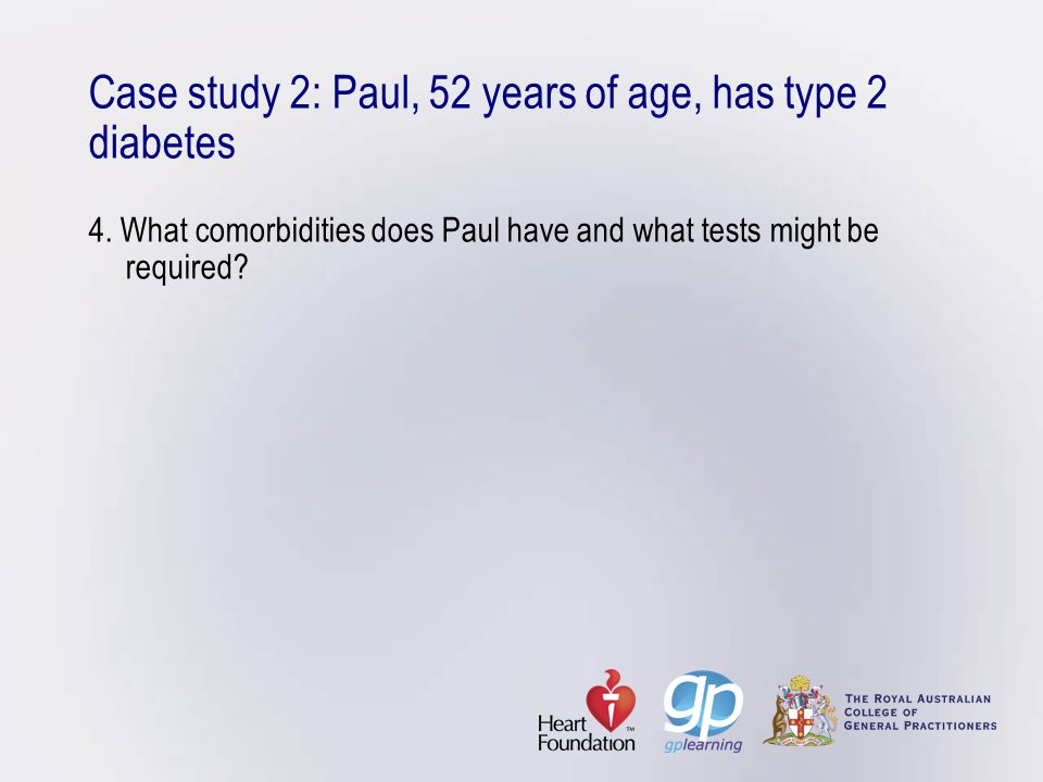 Case study 2: Paul, 52 years of age, has type 2 diabetes 4. What comorbidities does Paul have and what tests might be required?
