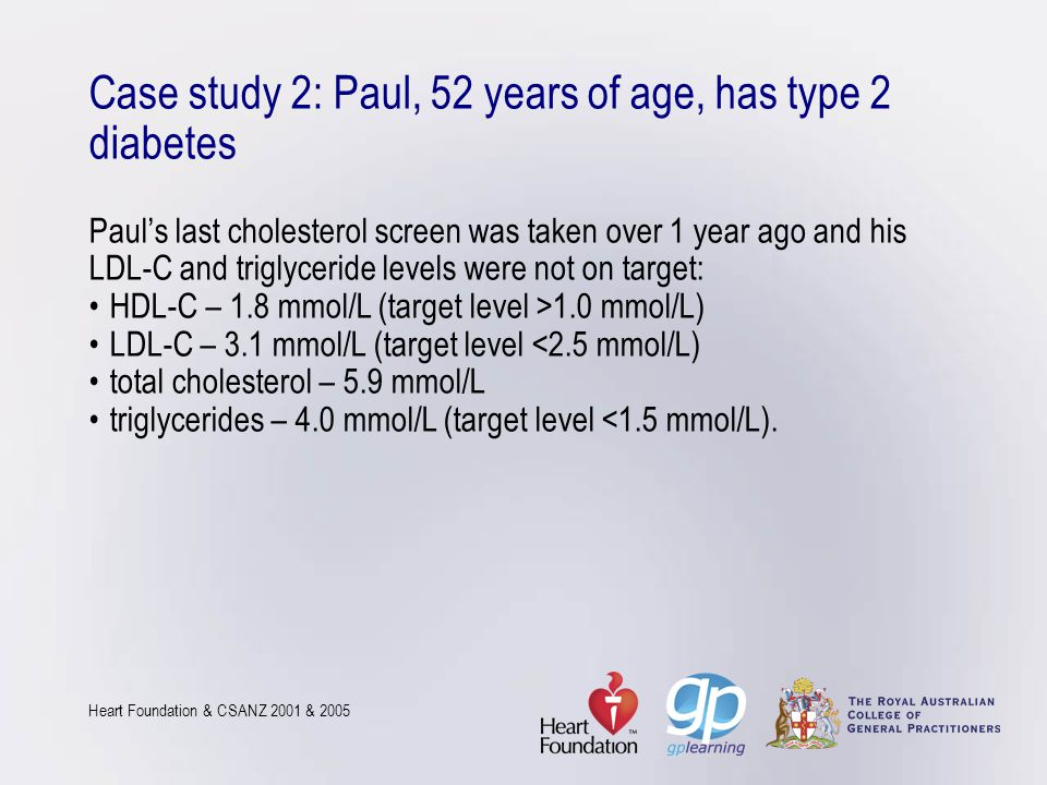 Case study 2: Paul, 52 years of age, has type 2 diabetes Paul's last cholesterol screen was taken over 1 year ago and his LDL-C and triglyceride level
