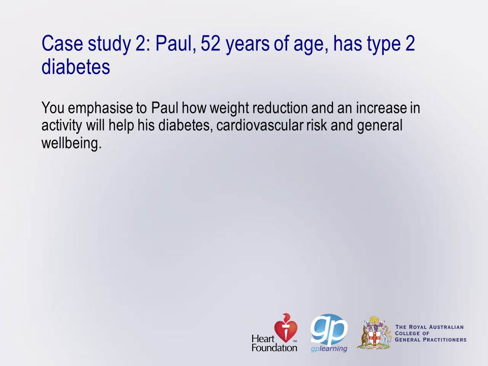 Case study 2: Paul, 52 years of age, has type 2 diabetes You emphasise to Paul how weight reduction and an increase in activity will help his diabetes