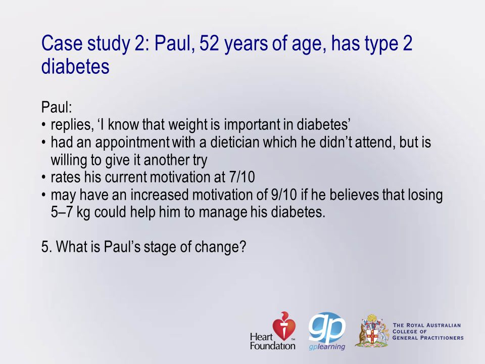 Case study 2: Paul, 52 years of age, has type 2 diabetes Paul:replies, 'I know that weight is important in diabetes'had an appointment with a dieticia