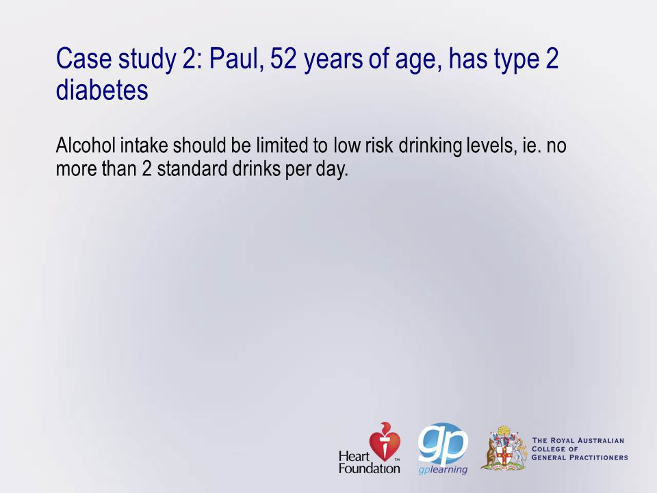 Case study 2: Paul, 52 years of age, has type 2 diabetes Alcohol intake should be limited to low risk drinking levels, ie. no more than 2 standard dri