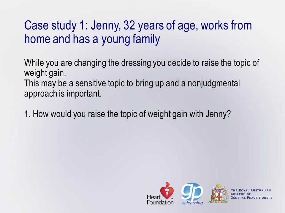 Case study 1: Jenny, 32 years of age, works from home and has a young family While you are changing the dressing you decide to raise the topic of weig