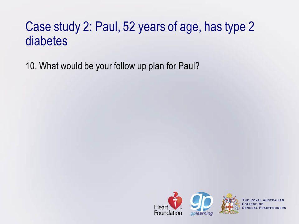 Case study 2: Paul, 52 years of age, has type 2 diabetes 10. What would be your follow up plan for Paul?