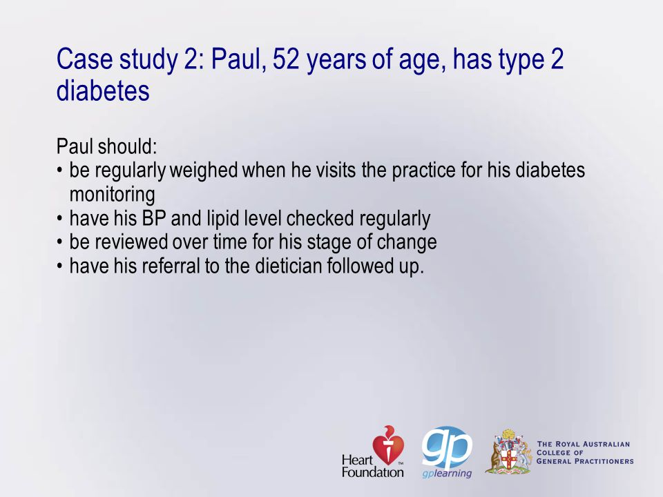 Case study 2: Paul, 52 years of age, has type 2 diabetes Paul should:be regularly weighed when he visits the practice for his diabetes monitoringhave