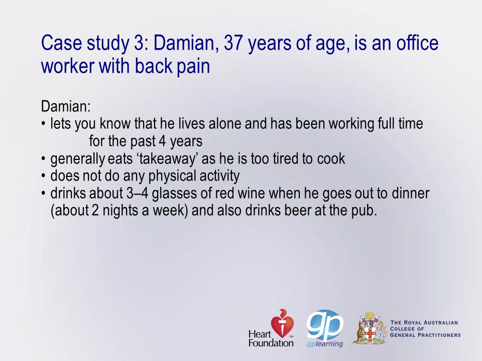 Case study 3: Damian, 37 years of age, is an office worker with back pain Damian:lets you know that he lives alone and has been working full time for