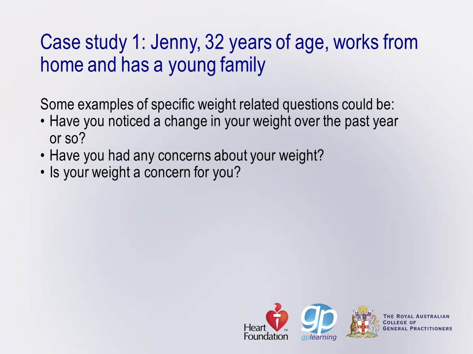 Case study 1: Jenny, 32 years of age, works from home and has a young family Some examples of specific weight related questions could be:Have you noti