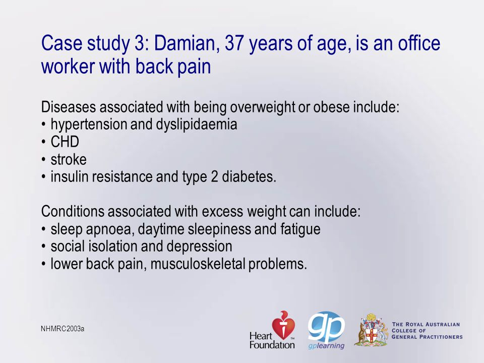 Case study 3: Damian, 37 years of age, is an office worker with back pain Diseases associated with being overweight or obese include:hypertension and