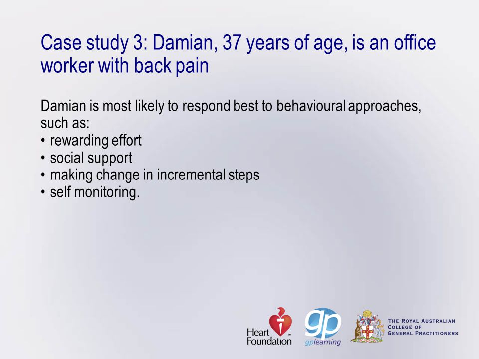 Case study 3: Damian, 37 years of age, is an office worker with back pain Damian is most likely to respond best to behavioural approaches, such as:rew