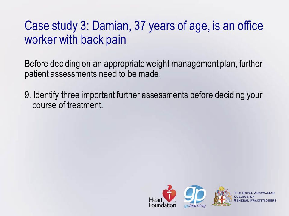 Case study 3: Damian, 37 years of age, is an office worker with back pain Before deciding on an appropriate weight management plan, further patient as