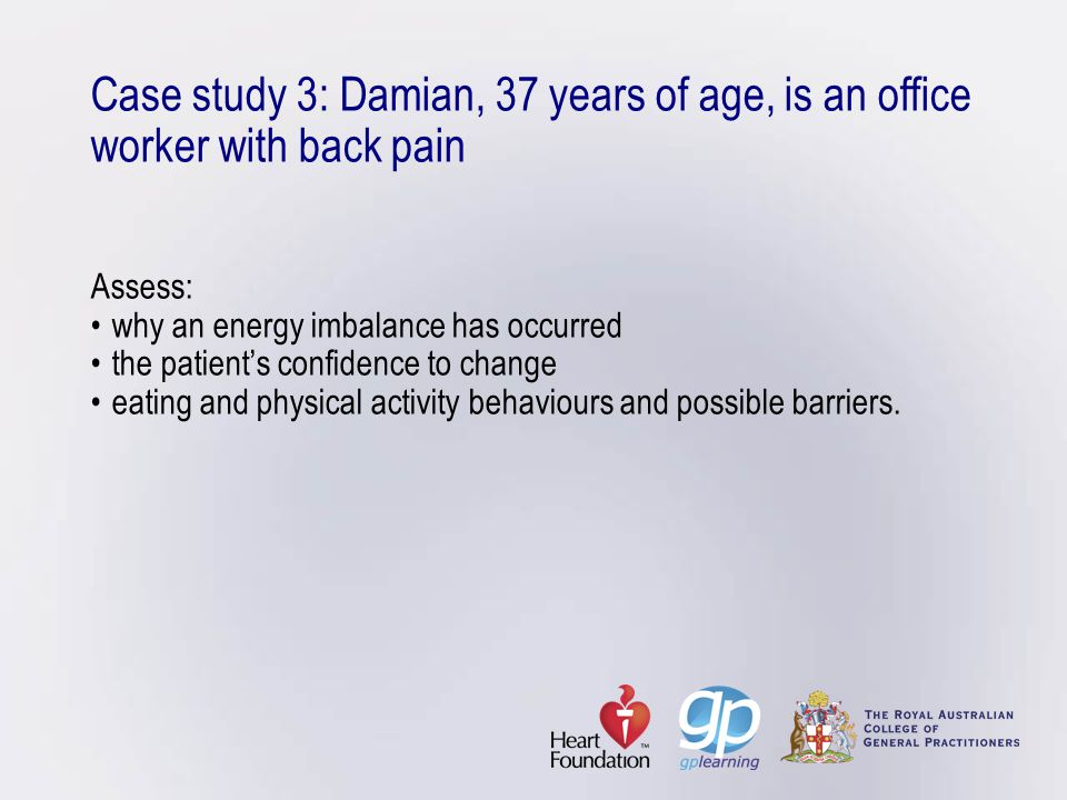 Case study 3: Damian, 37 years of age, is an office worker with back pain Assess:why an energy imbalance has occurredthe patient's confidence to chang