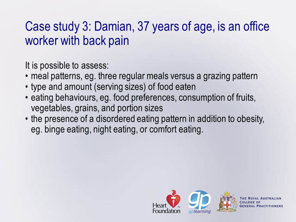 Case study 3: Damian, 37 years of age, is an office worker with back pain It is possible to assess:meal patterns, eg. three regular meals versus a gra
