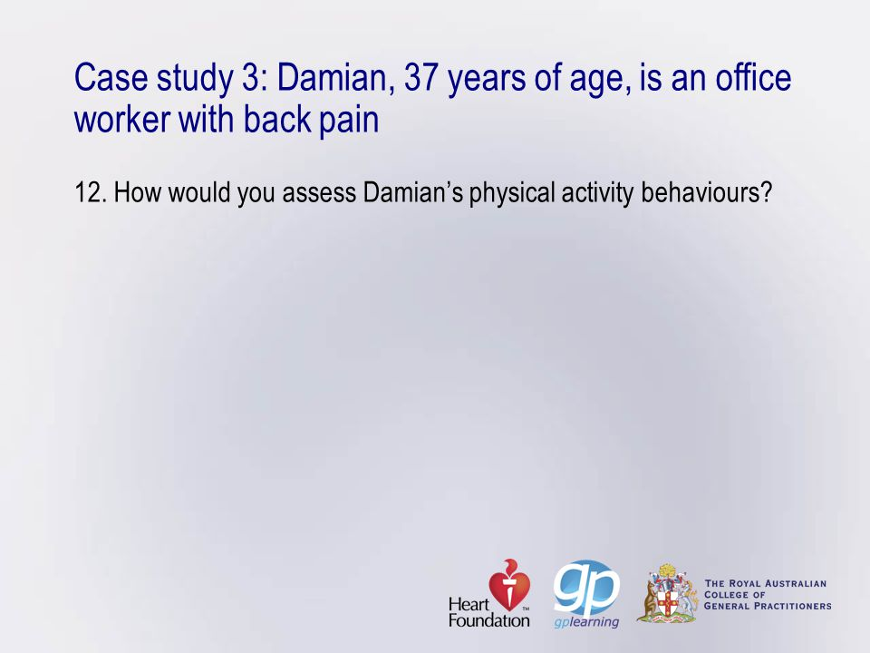 Case study 3: Damian, 37 years of age, is an office worker with back pain 12. How would you assess Damian's physical activity behaviours?