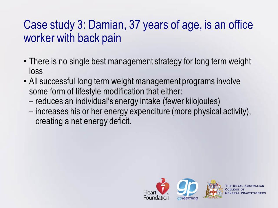 Case study 3: Damian, 37 years of age, is an office worker with back painThere is no single best management strategy for long term weight lossAll succ